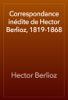 Hector Berlioz - Correspondance inédite de Hector Berlioz, 1819-1868 artwork