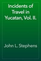 Incidents of Travel in Yucatan, Vol. II.
