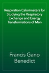Respiration Calorimeters For Studying The Respiratory Exchange And Energy Transformations Of Man