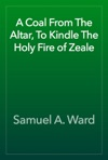A Coal From The Altar To Kindle The Holy Fire Of Zeale