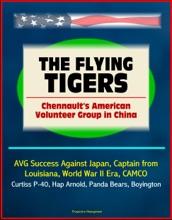 The Flying Tigers: Chennault's American Volunteer Group In China - AVG Success Against Japan, Captain From Louisiana, World War II Era, CAMCO, Curtiss P-40, Hap Arnold, Panda Bears, Boyington