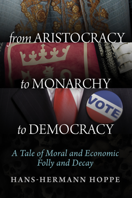From Aristocracy to Monarchy to Democracy - Hans-Hermann Hoppe book