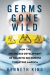 Germs Gone Wild How The Unchecked Development Of Domestic Bio-Defense Threatens America