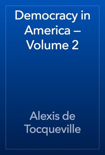 Democracy in America — Volume 2 - Alexis de Tocqueville - Alexis de Tocqueville