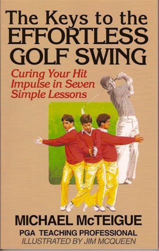 The Keys to the Effortless Golf Swing: Curing Your Hit Impulse in Seven Simple Lessons - Michael McTeigue - Michael McTeigue
