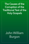 The Causes Of The Corruption Of The Traditional Text Of The Holy Gospels