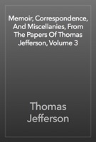 Memoir, Correspondence, And Miscellanies, From The Papers Of Thomas Jefferson, Volume 3