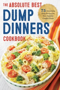 The Absolute Best Dump Dinners Cookbook: 75 Amazingly Easy Recipes for Your Favorite Comfort Foods da Rockridge Press