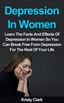 Depression In Women - Learn The Facts And Effects Of Depression In Women So You Can Break Free From Depression For The Rest Of Your Life