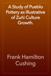 A Study Of Pueblo Pottery As Illustrative Of Zui Culture Growth