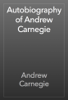 Andrew Carnegie - Autobiography of Andrew Carnegie artwork