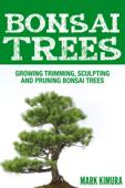 Bonsai Trees : Growing Trimming, Sculpting and Pruning Bonsai Trees