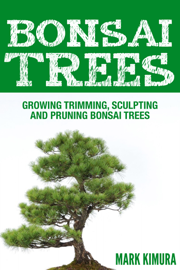 Bonsai Trees : Growing Trimming, Sculpting and Pruning Bonsai Trees