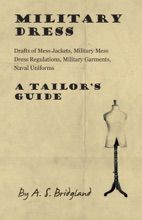 Military Dress: Drafts of Mess Jackets, Military Mess Dress Regulations, Military Garments, Naval Uniforms - A Tailor's Guide