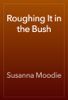 Susanna Moodie - Roughing It in the Bush artwork