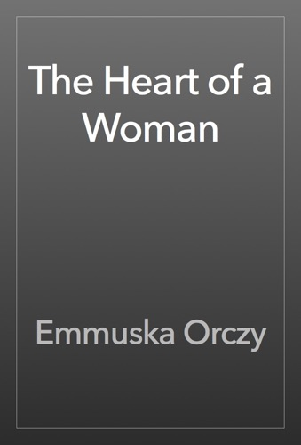 Baroness Emma Orczy - The Heart of a Woman