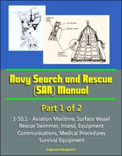 Navy Search And Rescue (SAR) Manual - 3-50.1 - Part 1 Of 2 - Aviation Maritime, Surface Vessel, Rescue Swimmer, Inland, Equipment, Communications, Medical Procedures, Survival Equipment
