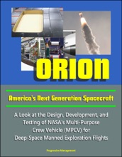 Orion: America's Next Generation Spacecraft - A Look at the Design, Development, and Testing of NASA's Multi-Purpose Crew Vehicle (MPCV) for Deep-Space Manned Exploration Flights