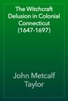 The Witchcraft Delusion In Colonial Connecticut 1647-1697