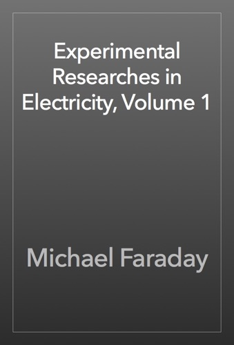 Experimental Researches in Electricity, Volume 1 - Michael Faraday - Michael Faraday