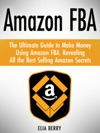 Amazon FBA The Ultimate Guide To Make Money Using Amazon FBA Revealing All The Best Selling Amazon Secrets
