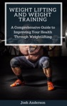 Weight Lifting And Weight Training  A Comprehensive Guide To Improving Your Health Through Weightlifting