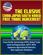 The Elusive China-Japan-South Korea Free Trade Agreement - Trans-Pacific Partnership (TPP), Global Trade, State-led Regionalism, GATT, WTO, Japanese Agricultural Interests, Sino-Japanese Relations
