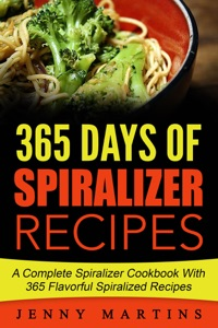 Spiralizer: 365 Days Of Spiralizer Recipes: A Complete Spiralizer Cookbook With 365 Flavorful Spiralized Recipes Book Cover