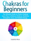 Chakras For Beginners The Ultimate Guide To Chakra Heeling Learn How To Balance Chakras Meditate Strengthen Aura And Radiate Energy
