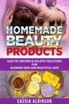Homemade Beauty Products Easy DIY Recipes  Holistic Solutions For Glowing Skin And Beautiful Hair