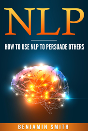 Neuro Linguistic Programming: How To Use NLP To Persuade Others book