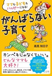 ママも子どももハッピーになる! がんばらない子育て Book Cover