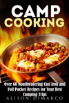 Camp Cooking Over 60 Mouthwatering Cast Iron And Foil Packet Recipes For Your Best Camping Trips