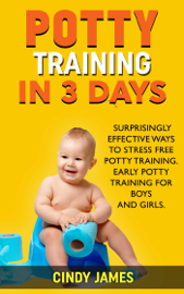 Potty Training in 3 Days: Surprisingly Effective Ways To Stress Free Potty Training - Early Potty Training for Boys and Girls