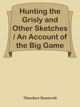 Hunting The Grisly And Other Sketches / An Account Of The Big Game Of The United States And Its Chase With Horse, Hound, And Rifle