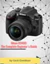 Nikon D3400 The Complete Beginners Guide