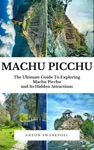 Machu Picchu The Ultimate Guide To Exploring Machu Picchu And Its Hidden Attractions