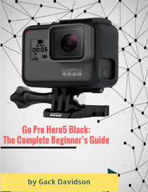 Go Pro Hero5 Black: The Complete Beginner's Guide book