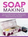 Soap Making The Art Of Making Organic Natural Soaps With Fragrances Colors And Shapes For A Perfect Gift For Any Occasion