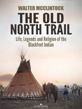 The Old North Trail: Life, Legends And Religion Of The Blackfeet Indians