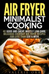 Air Fryer Minimalist Cooking 40 Good And Cheap Mostly Low-Carb Delicious Everyday Air Fryer Recipes For Less Than 30 A Week
