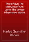 Three Plays The Marrying Of Ann Leete The Voysey Inheritance Waste