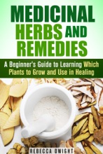 Medicinal Herbs And Remedies: A Beginner's Guide To Learning Which Plants To Grow And Use In Healing