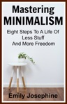 Mastering Minimalism Eight Steps To A Life Of Less Stuff And More Freedom