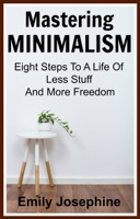 Mastering Minimalism: Eight Steps To A Life Of Less Stuff And More Freedom