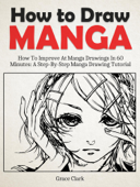How to Draw Manga: Improve At Manga Drawings In 60 Minutes - A Step-By-Step Manga Drawing Tutorial