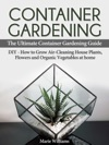 Container Gardening The Ultimate Container Gardening Guide DIY - How To Grow Air-Cleaning House Plants Flowers And Organic Vegetables At Home