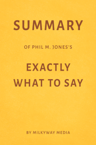 Summary of Phil M. Jones's Exactly What to Say by Milkyway Media Book Cover
