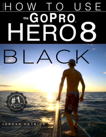 GoPro Hero 8 Black: How To Use The GoPro Hero 8 Black