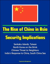 The Rise of China in Asia: Security Implications - Senkaku Islands, Taiwan, North Korea on the Brink, Chinese Threat to Neighbors, India's Response to China, South China Sea